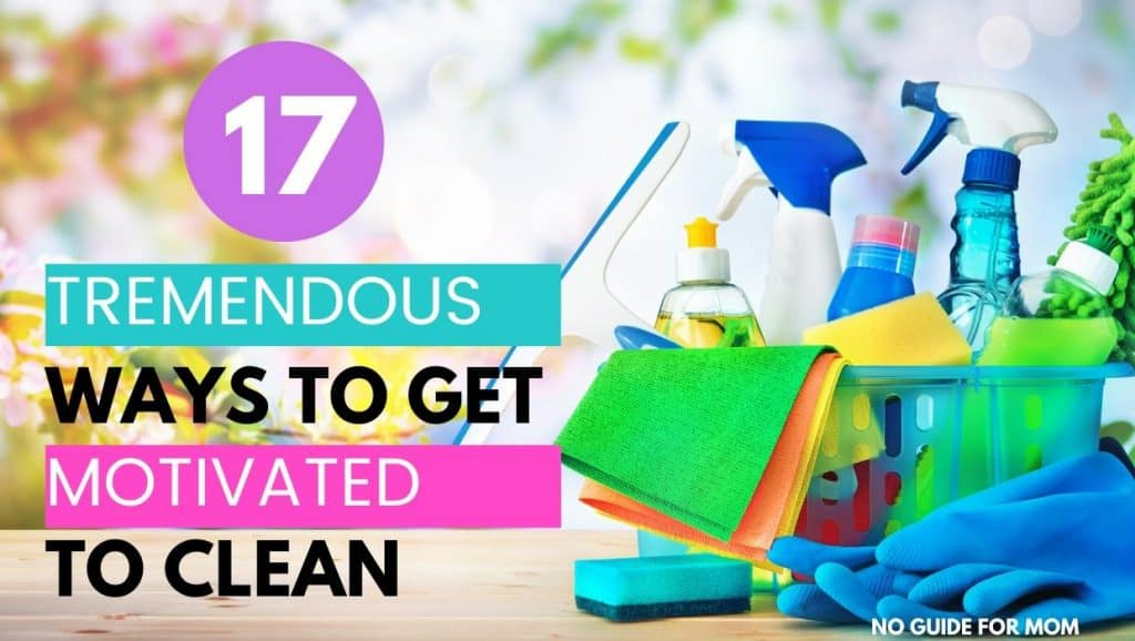 17 tremendous ways to get motivated to clean