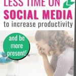 how to spend less time on social media to increase productivity [and be more present!]